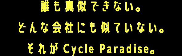 誰も真似できない。どんな会社にも似ていない。それがCycle Paradise。